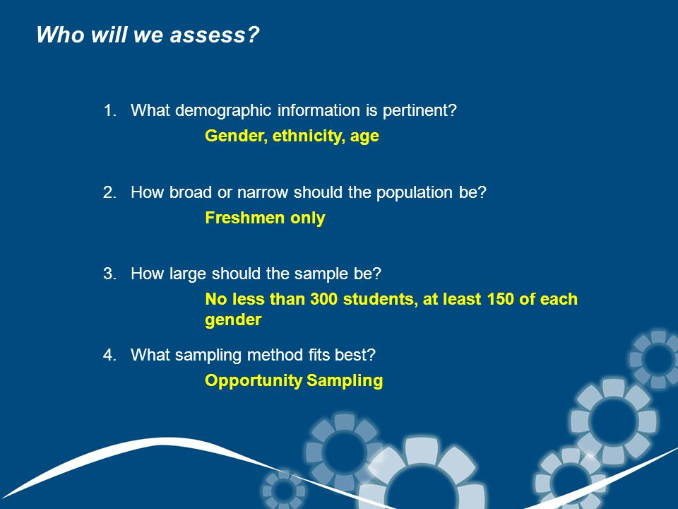 Who will we assess? 1.What demographic information is pertinent? 2.How broad or narrow should the population be? 3.How large should the sample be? 4.W