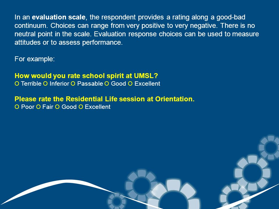 In an evaluation scale, the respondent provides a rating along a good-bad continuum.