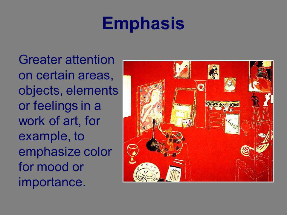 Emphasis Greater attention on certain areas, objects, elements or feelings in a work of art, for example, to emphasize color for mood or importance.
