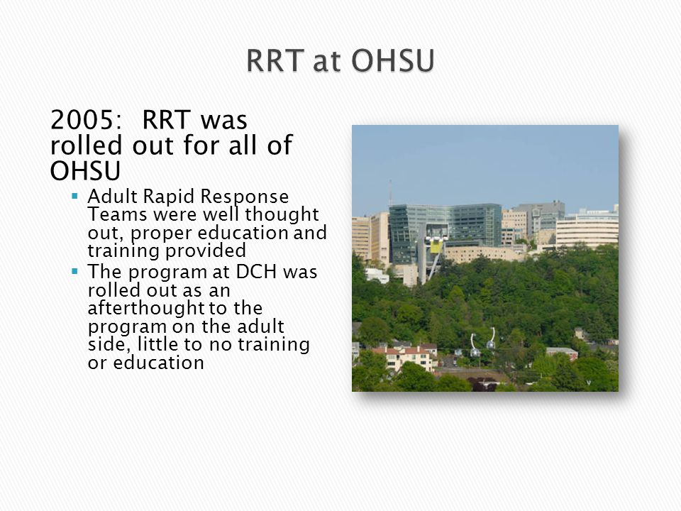 2005: RRT was rolled out for all of OHSU  Adult Rapid Response Teams were well thought out, proper education and training provided  The program at DCH was rolled out as an afterthought to the program on the adult side, little to no training or education