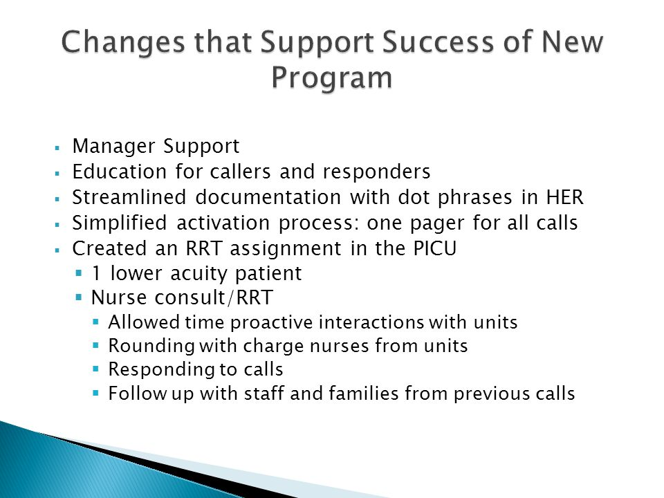  Manager Support  Education for callers and responders  Streamlined documentation with dot phrases in HER  Simplified activation process: one pager for all calls  Created an RRT assignment in the PICU  1 lower acuity patient  Nurse consult/RRT  Allowed time proactive interactions with units  Rounding with charge nurses from units  Responding to calls  Follow up with staff and families from previous calls
