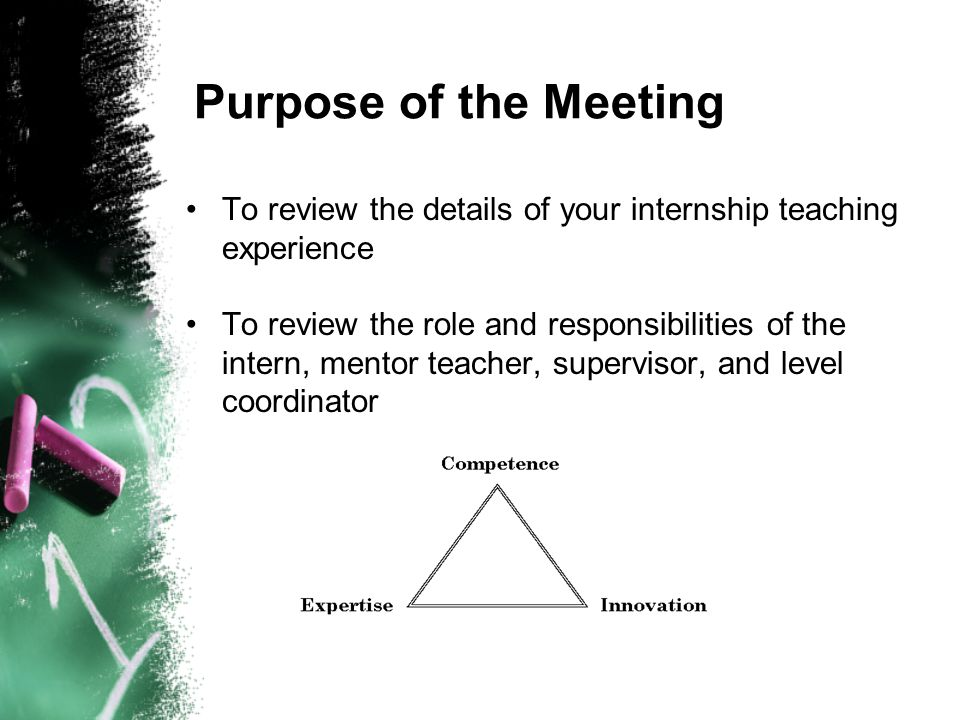 Purpose of the Meeting To review the details of your internship teaching experience To review the role and responsibilities of the intern, mentor teac