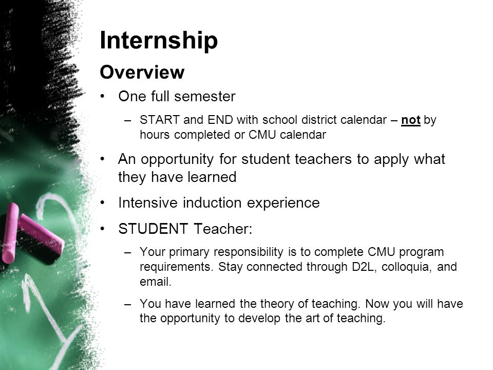 Internship Overview One full semester –START and END with school district calendar – not by hours completed or CMU calendar An opportunity for student