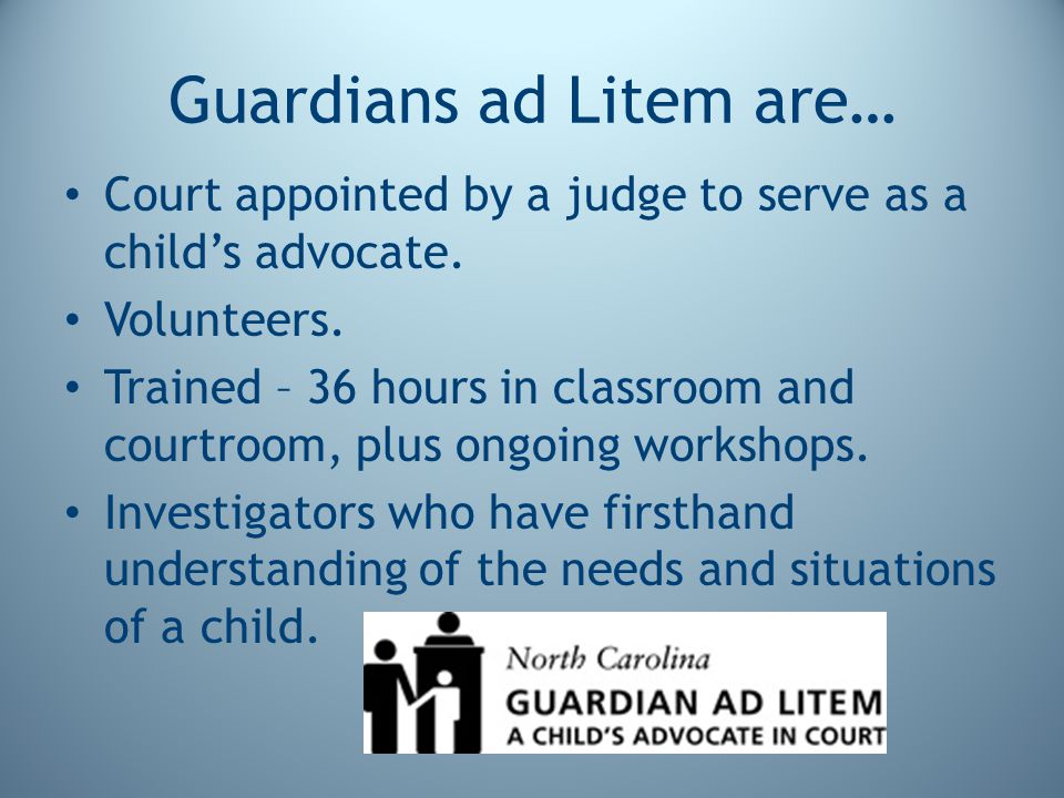 Guardians ad Litem are… Court appointed by a judge to serve as a child's advocate.