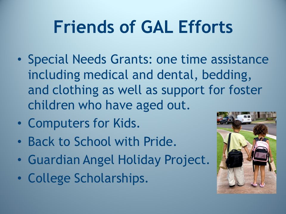 Friends of GAL Efforts Special Needs Grants: one time assistance including medical and dental, bedding, and clothing as well as support for foster children who have aged out.