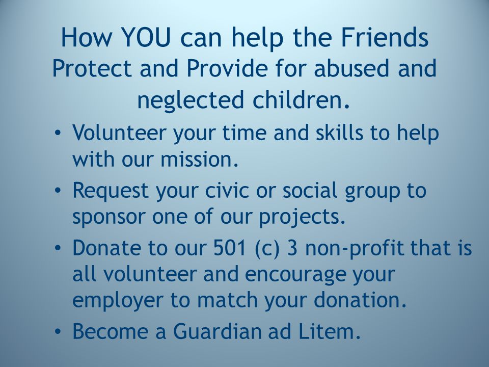How YOU can help the Friends Protect and Provide for abused and neglected children. Volunteer your time and skills to help with our mission. Request y