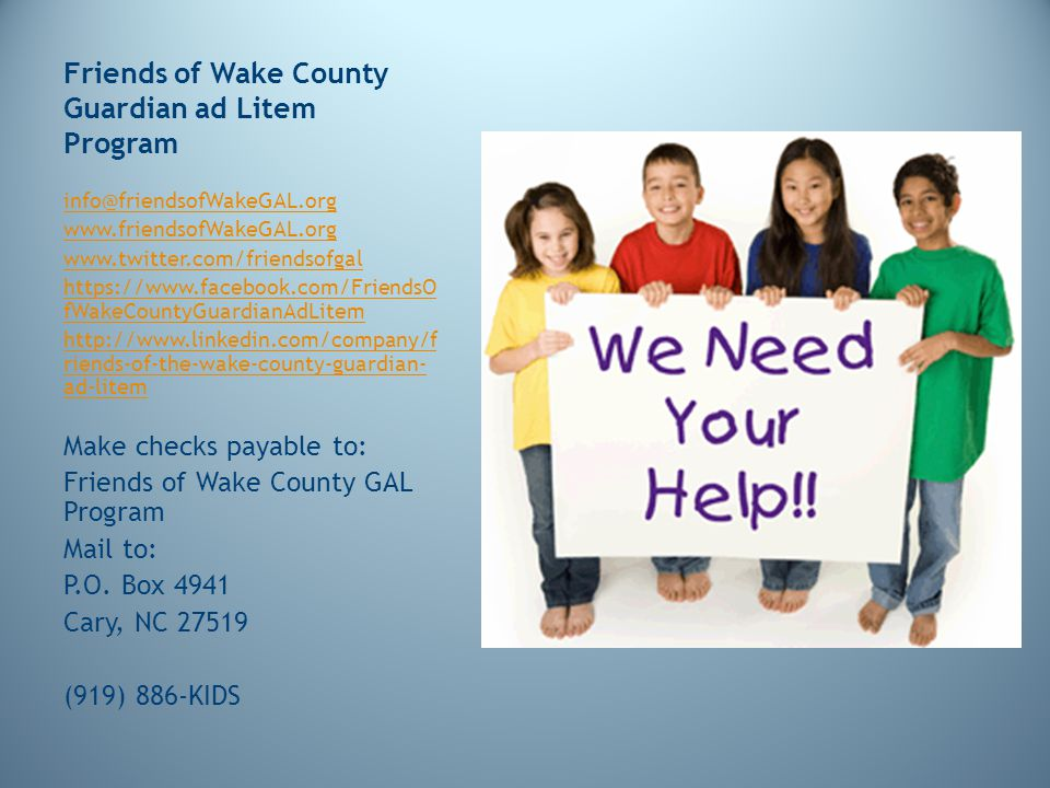 Friends of Wake County Guardian ad Litem Program info@friendsofWakeGAL.org www.friendsofWakeGAL.org www.twitter.com/friendsofgal https://www.facebook.com/FriendsO fWakeCountyGuardianAdLitem http://www.linkedin.com/company/f riends-of-the-wake-county-guardian- ad-litem Make checks payable to: Friends of Wake County GAL Program Mail to: P.O.