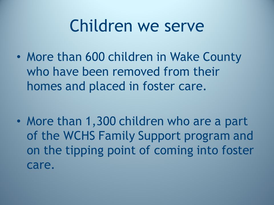 Children we serve More than 600 children in Wake County who have been removed from their homes and placed in foster care. More than 1,300 children who