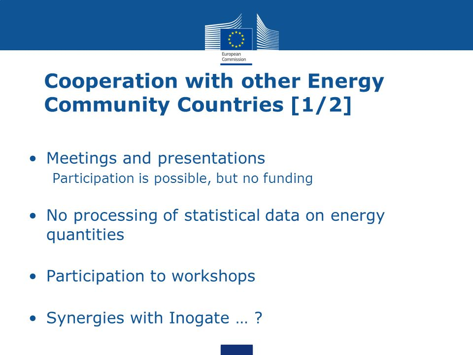 Cooperation with other Energy Community Countries [1/2] Meetings and presentations Participation is possible, but no funding No processing of statistical data on energy quantities Participation to workshops Synergies with Inogate …