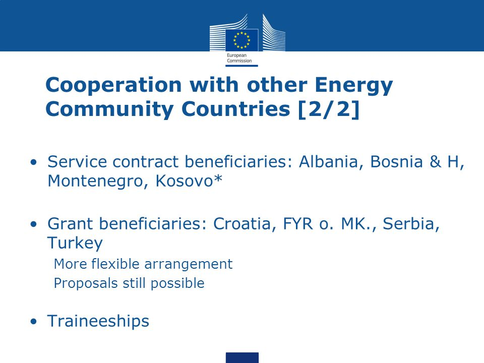 Cooperation with other Energy Community Countries [2/2] Service contract beneficiaries: Albania, Bosnia & H, Montenegro, Kosovo* Grant beneficiaries: Croatia, FYR o.
