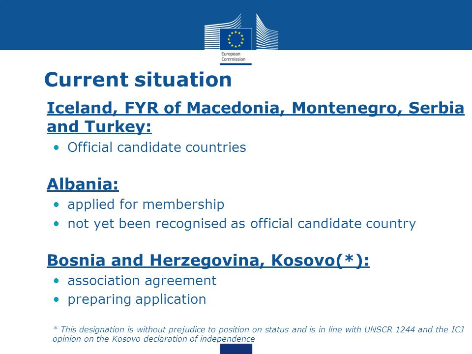 Current situation Iceland, FYR of Macedonia, Montenegro, Serbia and Turkey: Official candidate countries Albania: applied for membership not yet been recognised as official candidate country Bosnia and Herzegovina, Kosovo(*): association agreement preparing application * This designation is without prejudice to position on status and is in line with UNSCR 1244 and the ICJ opinion on the Kosovo declaration of independence
