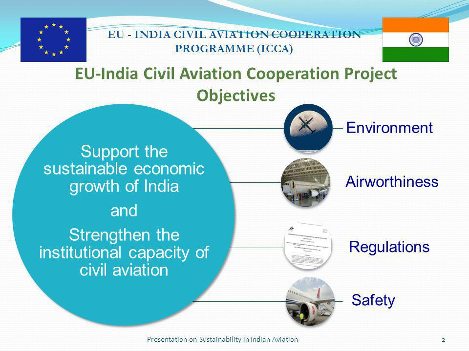 Presentation on Sustainability in Indian Aviation13 EU - INDIA CIVIL AVIATION COOPERATION PROGRAMME (ICCA) Noise Management Highlights  DGCA Circular 3 of 2013  Noise mapping, validation, and action plan by major airports  Operation of Noise Monitoring Systems by major airports  Noise reporting  Aviation noise limits proposal