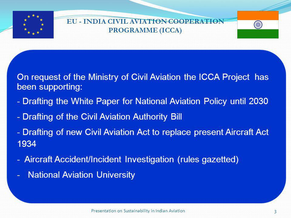 Presentation on Sustainability in Indian Aviation3 EU - INDIA CIVIL AVIATION COOPERATION PROGRAMME (ICCA) On request of the Ministry of Civil Aviation the ICCA Project has been supporting: - Drafting the White Paper for National Aviation Policy until 2030 - Drafting of the Civil Aviation Authority Bill - Drafting of new Civil Aviation Act to replace present Aircraft Act 1934 - Aircraft Accident/Incident Investigation (rules gazetted) -National Aviation University