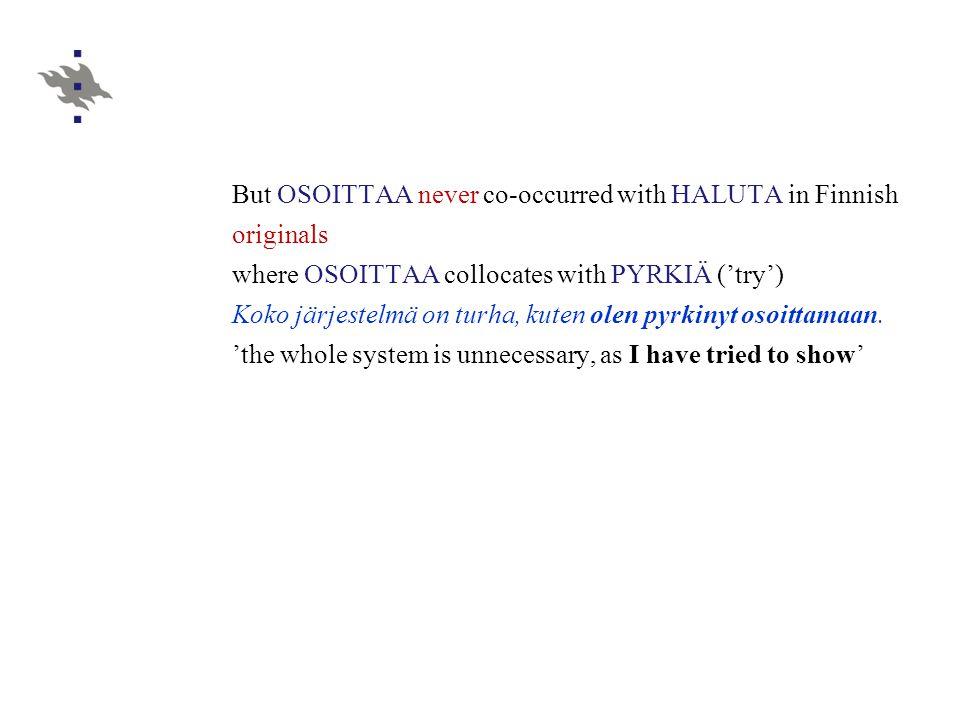 But OSOITTAA never co-occurred with HALUTA in Finnish originals where OSOITTAA collocates with PYRKIÄ ('try') Koko järjestelmä on turha, kuten olen pyrkinyt osoittamaan.