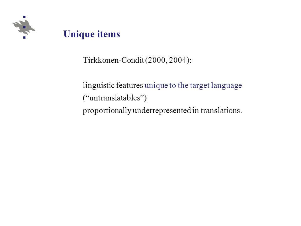 Unique items Tirkkonen-Condit (2000, 2004): linguistic features unique to the target language ( untranslatables ) proportionally underrepresented in translations.