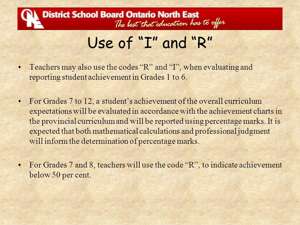 "Teachers may also use the codes ""R"" and ""I"", when evaluating and reporting student achievement in Grades 1 to 6. For Grades 7 to 12, a student's achie"