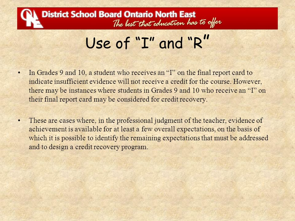 "Use of ""I"" and ""R "" In Grades 9 and 10, a student who receives an ""I"" on the final report card to indicate insufficient evidence will not receive a cr"