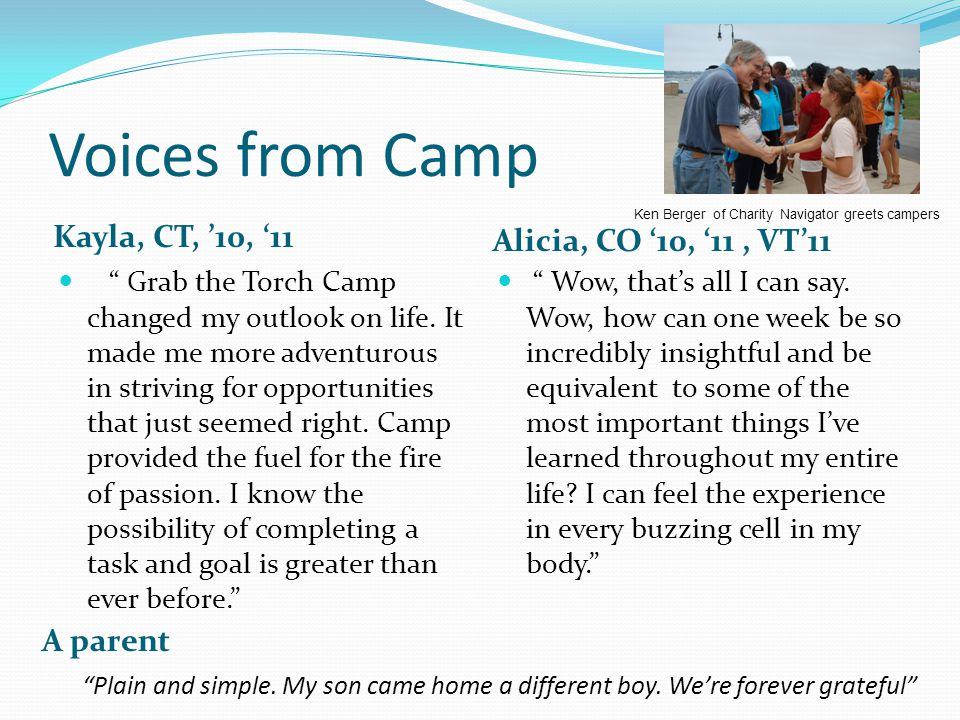 Voices from Camp Kayla, CT, '10, '11 Alicia, CO '10, '11, VT'11 Grab the Torch Camp changed my outlook on life.