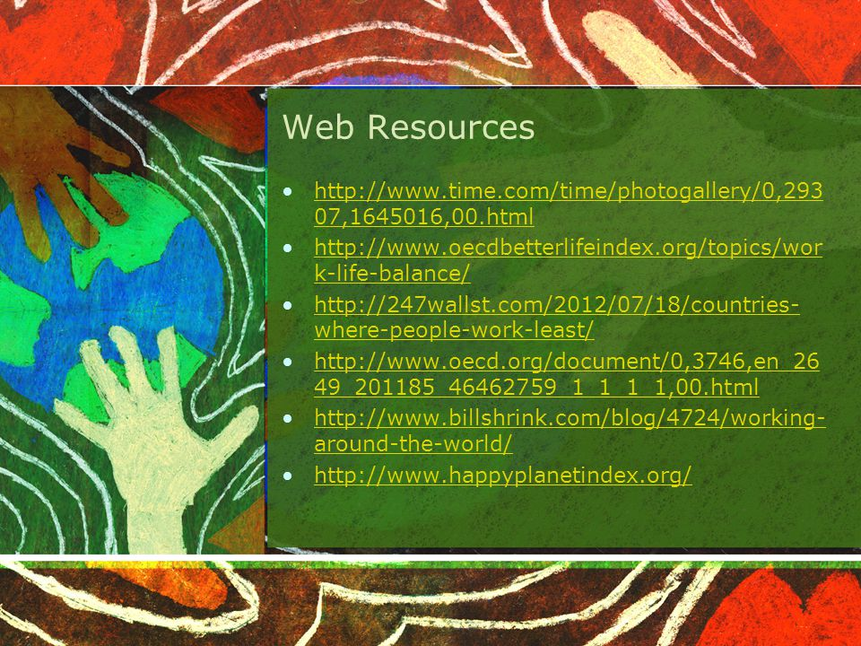 Web Resources http://www.time.com/time/photogallery/0,293 07,1645016,00.htmlhttp://www.time.com/time/photogallery/0,293 07,1645016,00.html http://www.oecdbetterlifeindex.org/topics/wor k-life-balance/http://www.oecdbetterlifeindex.org/topics/wor k-life-balance/ http://247wallst.com/2012/07/18/countries- where-people-work-least/http://247wallst.com/2012/07/18/countries- where-people-work-least/ http://www.oecd.org/document/0,3746,en_26 49_201185_46462759_1_1_1_1,00.htmlhttp://www.oecd.org/document/0,3746,en_26 49_201185_46462759_1_1_1_1,00.html http://www.billshrink.com/blog/4724/working- around-the-world/http://www.billshrink.com/blog/4724/working- around-the-world/ http://www.happyplanetindex.org/