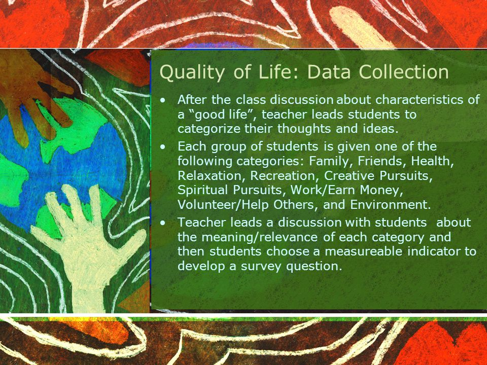 Quality of Life: Data Collection After the class discussion about characteristics of a good life , teacher leads students to categorize their thoughts and ideas.