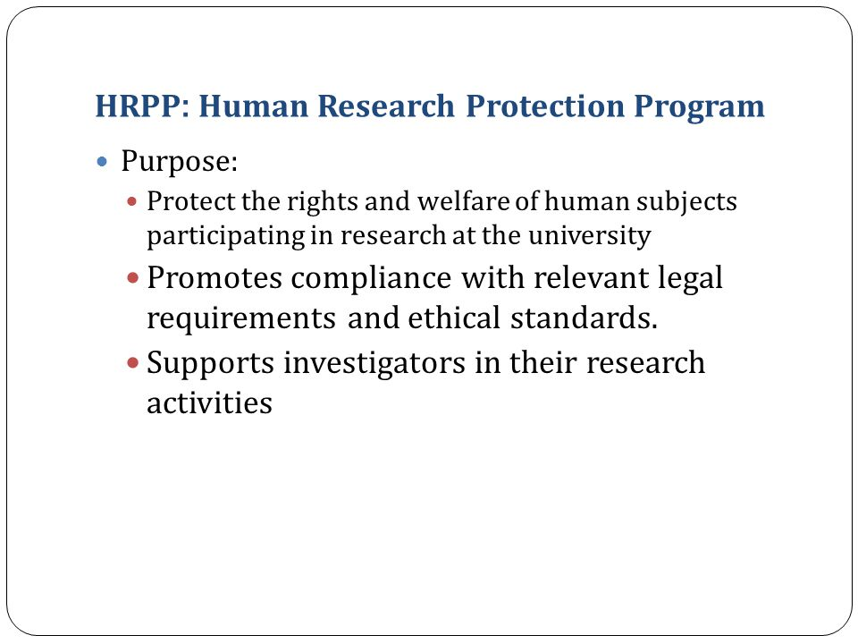HRPP : Human Research Protection Program Purpose: Protect the rights and welfare of human subjects participating in research at the university Promote