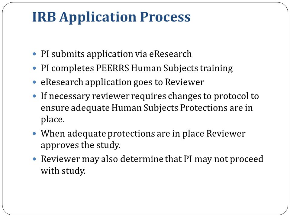 IRB Application Process PI submits application via eResearch PI completes PEERRS Human Subjects training eResearch application goes to Reviewer If nec