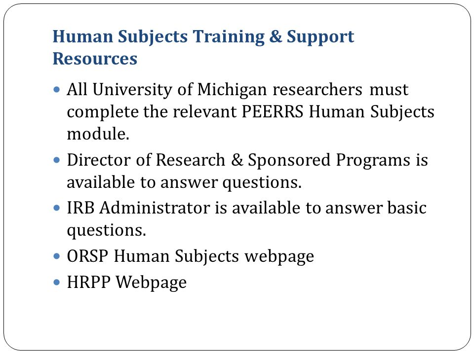 Human Subjects Training & Support Resources All University of Michigan researchers must complete the relevant PEERRS Human Subjects module. Director o