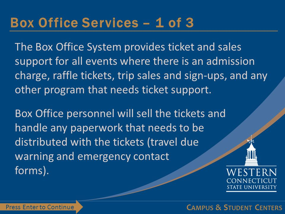 C AMPUS & S TUDENT C ENTERS What's Next– 1 of 1 Press Enter to Continue Now that you have a general understanding of the Box Office system go through the module(s) for the type of tickets the organization needs: 2 – Event Tickets 3 – Raffles 4 – Trip Tickets 5 – Settlements 6 – Staffing Request