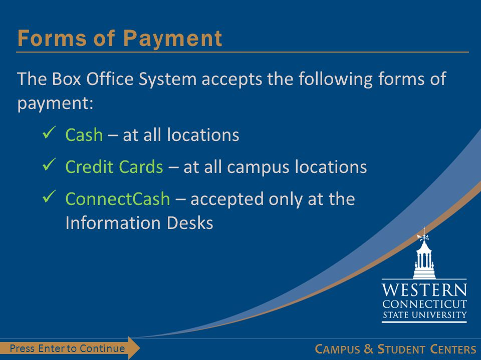 C AMPUS & S TUDENT C ENTERS Forms of Payment Press Enter to Continue The Box Office System accepts the following forms of payment: Cash – at all locations Credit Cards – at all campus locations ConnectCash – accepted only at the Information Desks