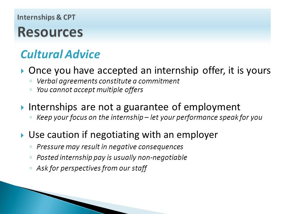 Cultural Advice  Once you have accepted an internship offer, it is yours ◦ Verbal agreements constitute a commitment ◦ You cannot accept multiple offers  Internships are not a guarantee of employment ◦ Keep your focus on the internship – let your performance speak for you  Use caution if negotiating with an employer ◦ Pressure may result in negative consequences ◦ Posted internship pay is usually non-negotiable ◦ Ask for perspectives from our staff