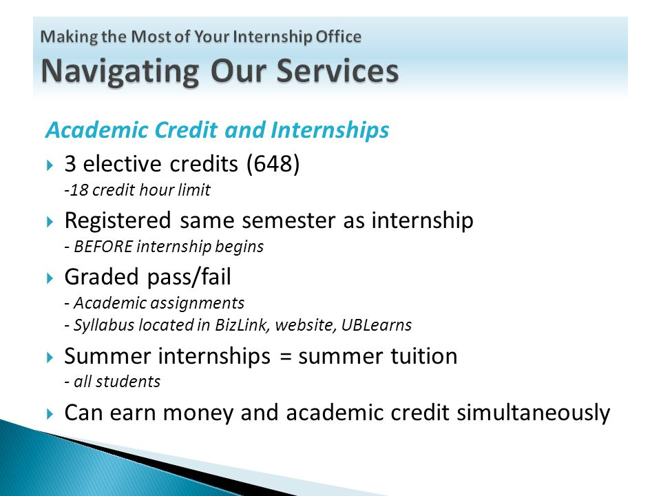 Academic Credit and Internships  3 elective credits (648) -18 credit hour limit  Registered same semester as internship - BEFORE internship begins  Graded pass/fail - Academic assignments - Syllabus located in BizLink, website, UBLearns  Summer internships = summer tuition - all students  Can earn money and academic credit simultaneously
