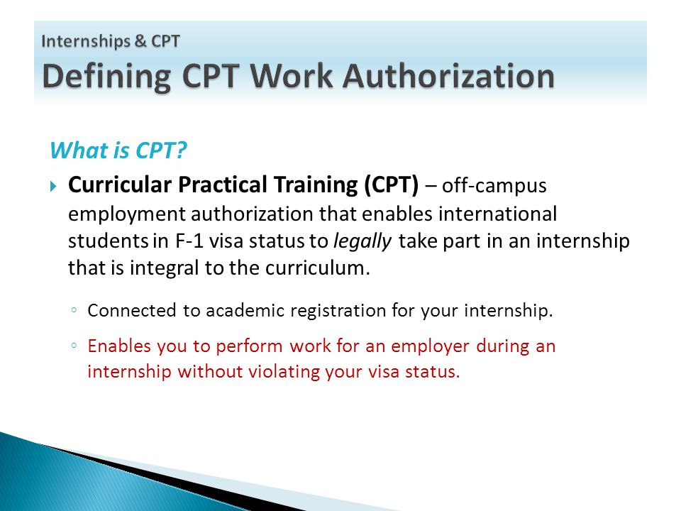 What is CPT?  Curricular Practical Training (CPT) – off-campus employment authorization that enables international students in F-1 visa status to leg