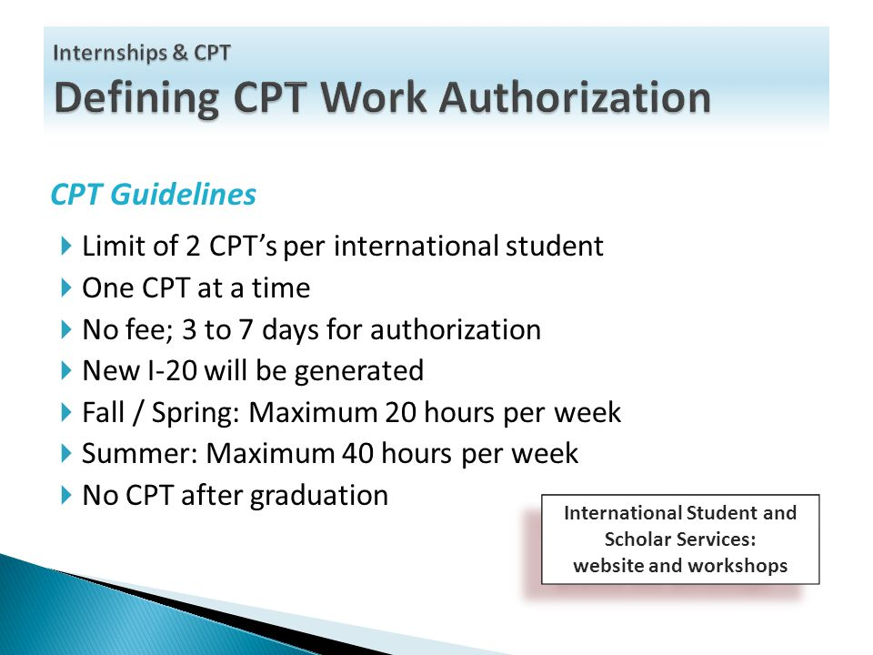 CPT Guidelines  Limit of 2 CPT's per international student  One CPT at a time  No fee; 3 to 7 days for authorization  New I-20 will be generated  Fall / Spring: Maximum 20 hours per week  Summer: Maximum 40 hours per week  No CPT after graduation International Student and Scholar Services: website and workshops International Student and Scholar Services: website and workshops