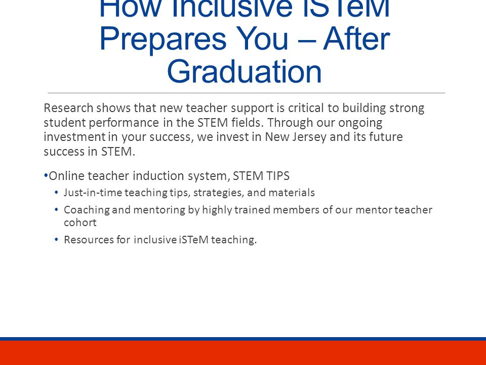 How Inclusive iSTeM Prepares You – Degree Program Ongoing, individual and small group advisement Student cohort – a community of learners from various STEM fields that shares experiences and expertise Two semesters of closely supported, collaborative classroom teaching Nontraditional experiences in our iSTeM summer camp After school program Professional learning communities Ongoing professional development institutes Extensive involvement in our partner school with highly-trained mentor teachers