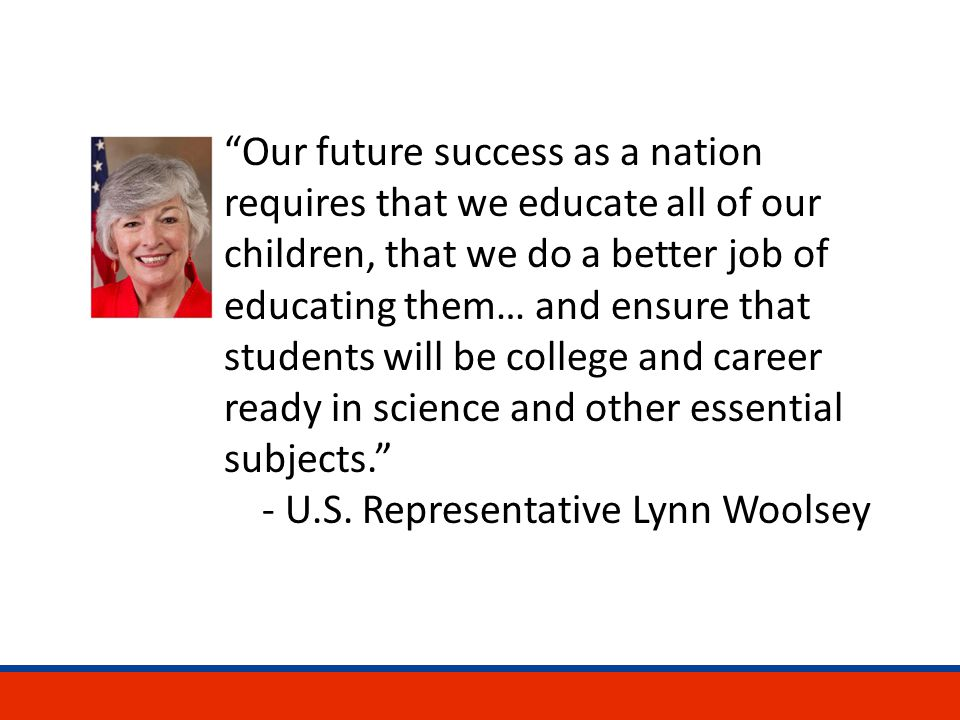 Our future success as a nation requires that we educate all of our children, that we do a better job of educating them… and ensure that students will be college and career ready in science and other essential subjects. - U.S.