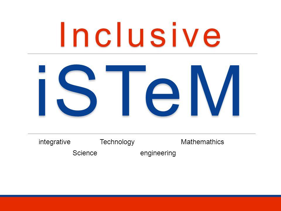 iSTeM Science TechnologyMathemathics engineering integrative Inclusive