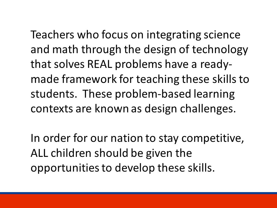 Teachers who focus on integrating science and math through the design of technology that solves REAL problems have a ready- made framework for teaching these skills to students.