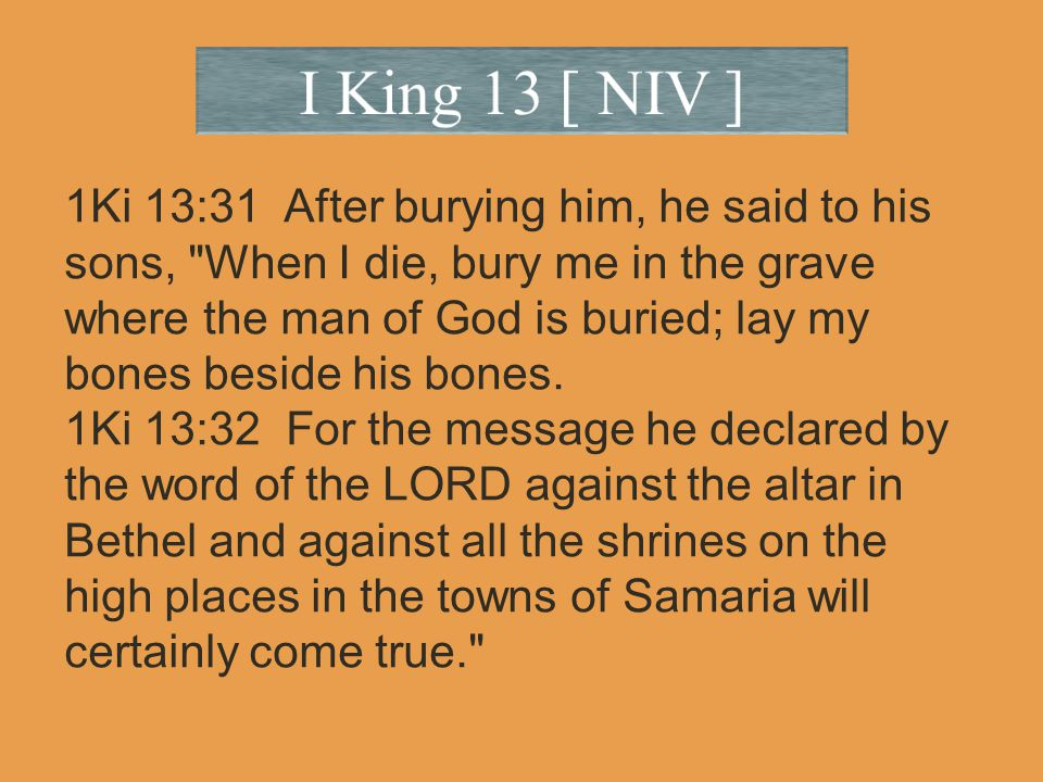 1Ki 13:31 After burying him, he said to his sons, When I die, bury me in the grave where the man of God is buried; lay my bones beside his bones.