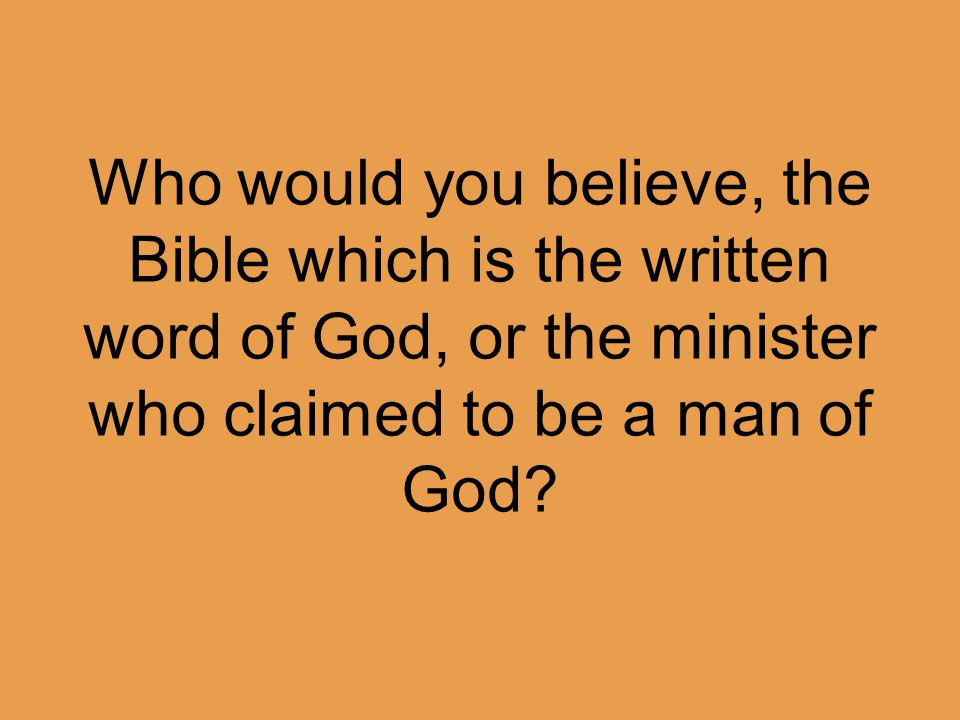 Who would you believe, the Bible which is the written word of God, or the minister who claimed to be a man of God