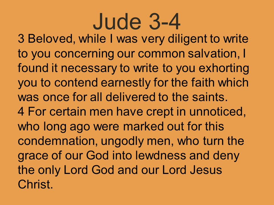 Jude 3-4 3 Beloved, while I was very diligent to write to you concerning our common salvation, I found it necessary to write to you exhorting you to contend earnestly for the faith which was once for all delivered to the saints.