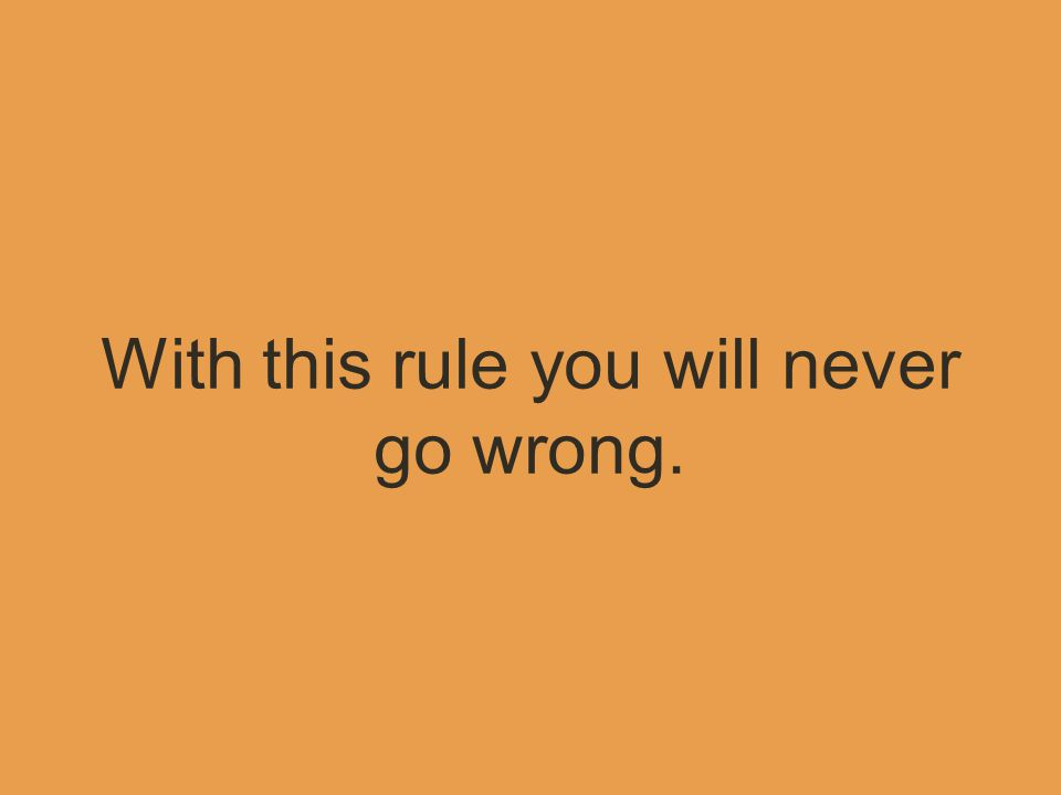 With this rule you will never go wrong.