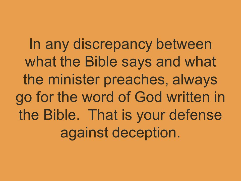 In any discrepancy between what the Bible says and what the minister preaches, always go for the word of God written in the Bible.