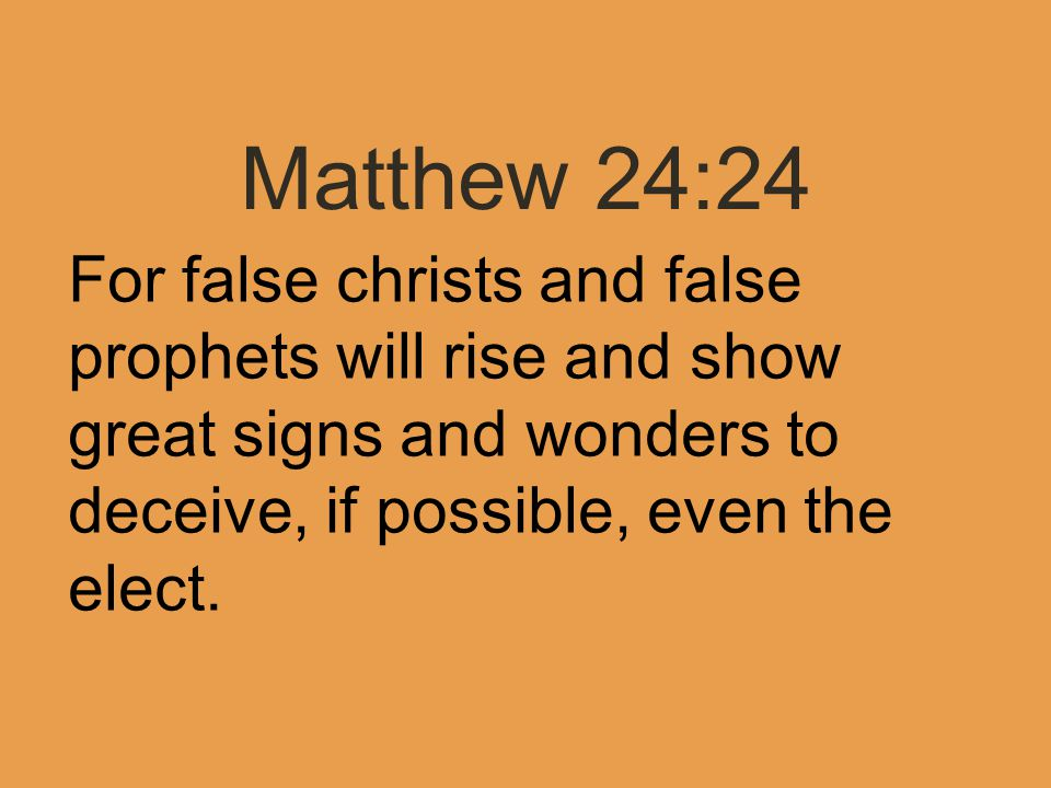 Matthew 24:24 For false christs and false prophets will rise and show great signs and wonders to deceive, if possible, even the elect.