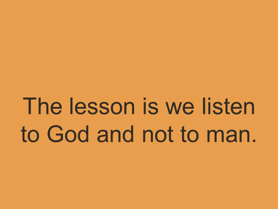 The lesson is we listen to God and not to man.