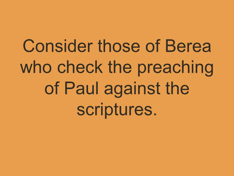 Consider those of Berea who check the preaching of Paul against the scriptures.