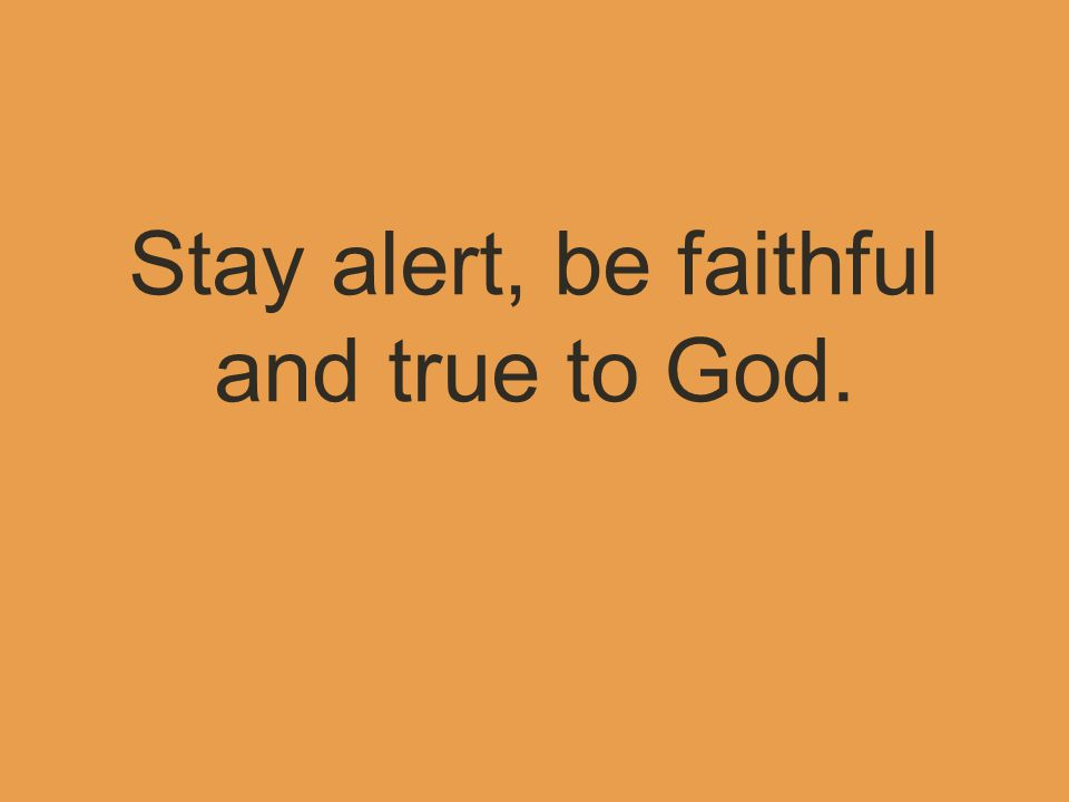 Stay alert, be faithful and true to God.