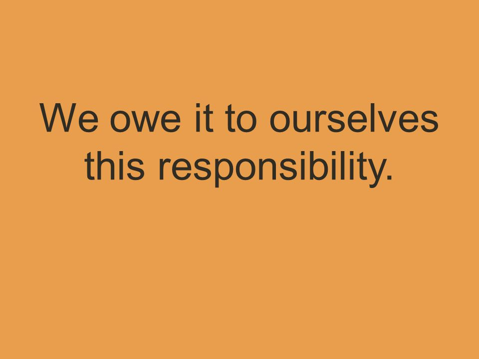 We owe it to ourselves this responsibility.
