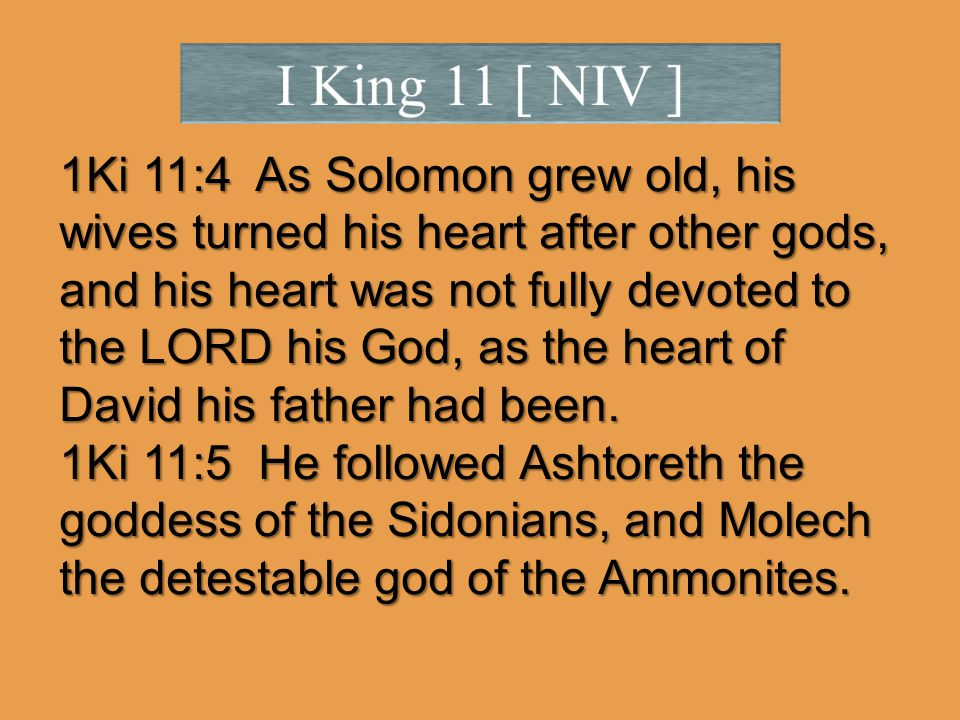 1Ki 11:4 As Solomon grew old, his wives turned his heart after other gods, and his heart was not fully devoted to the LORD his God, as the heart of David his father had been.