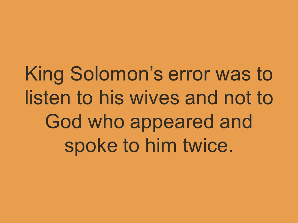 King Solomon's error was to listen to his wives and not to God who appeared and spoke to him twice.