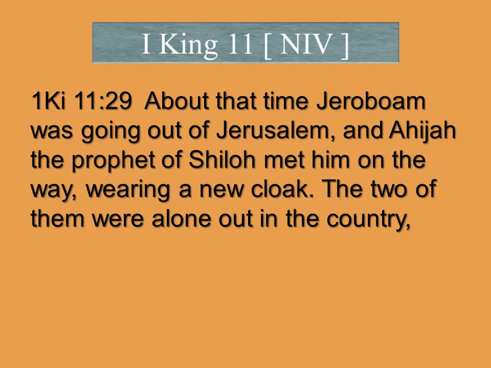 1Ki 11:29 About that time Jeroboam was going out of Jerusalem, and Ahijah the prophet of Shiloh met him on the way, wearing a new cloak.